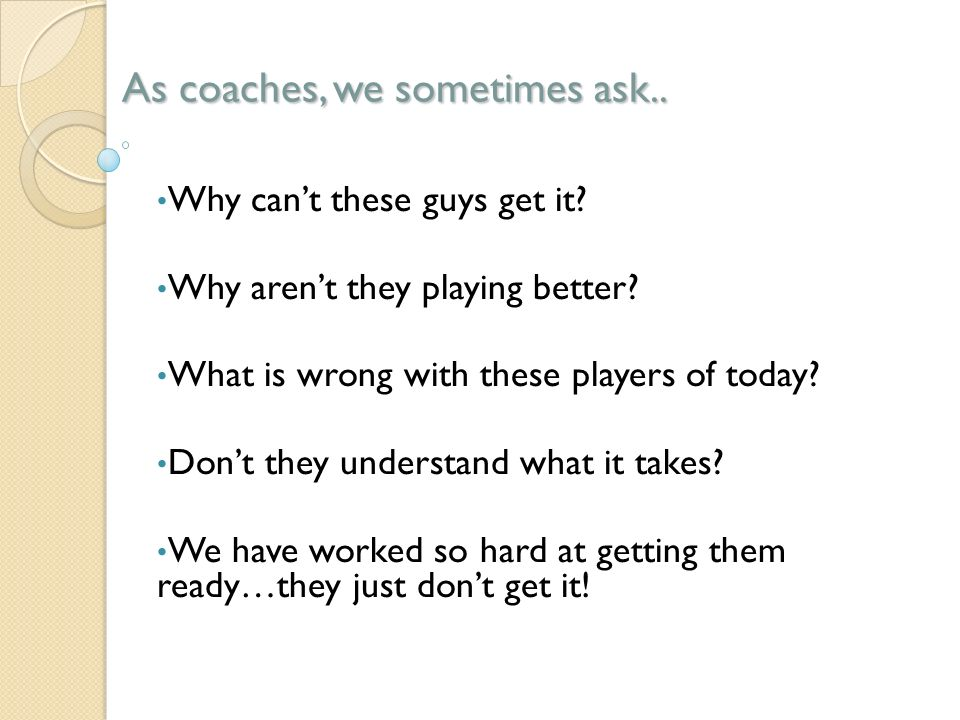 Coaches: We know what we want from players… We have experience, a plan, motivation, ability, resources and most of us have passion for coaching our sports… But…do our players have a clear understanding of what they want?
