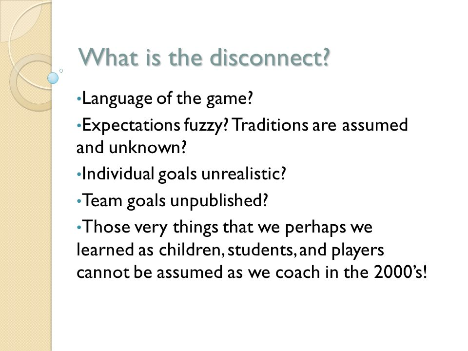 What is the disconnect? Language of the game? Expectations fuzzy? Traditions are assumed and unknown? Individual goals unrealistic? Team goals unpubli