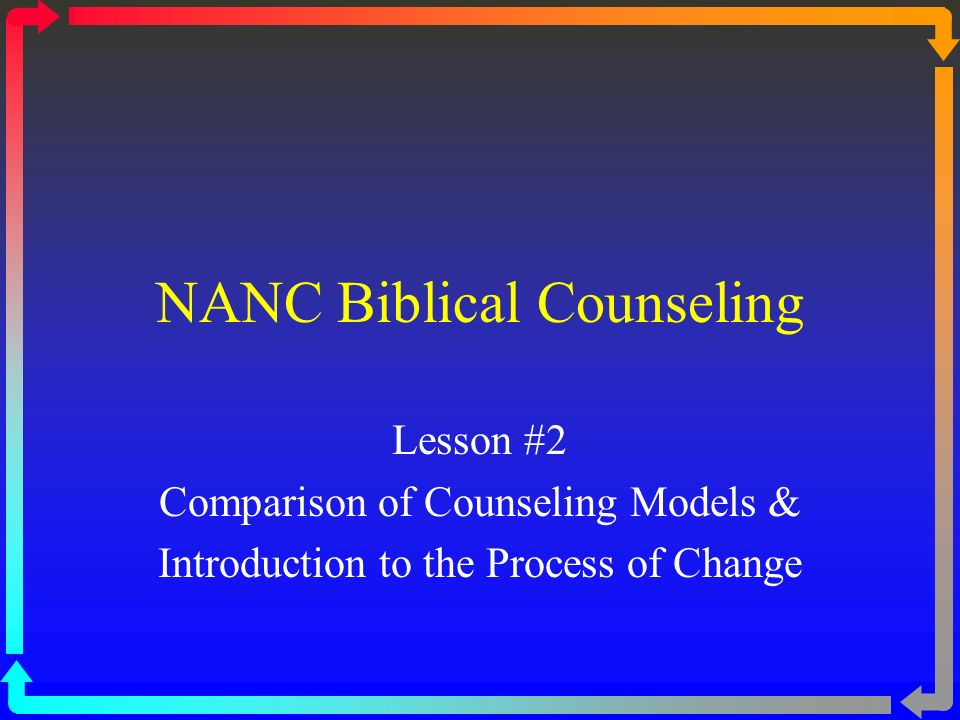 NANC Biblical Counseling Lesson #2 Comparison of Counseling Models & Introduction to the Process of Change