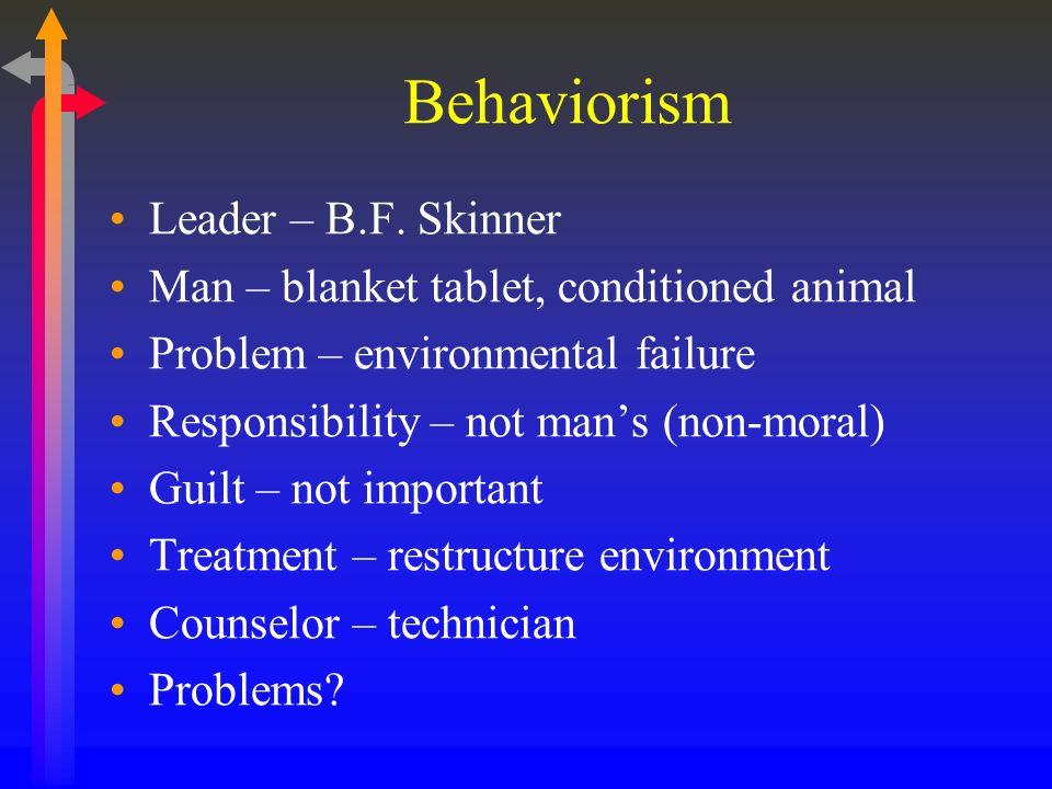 Behaviorism Leader – B.F. Skinner Man – blanket tablet, conditioned animal Problem – environmental failure Responsibility – not mans (non-moral) Guilt