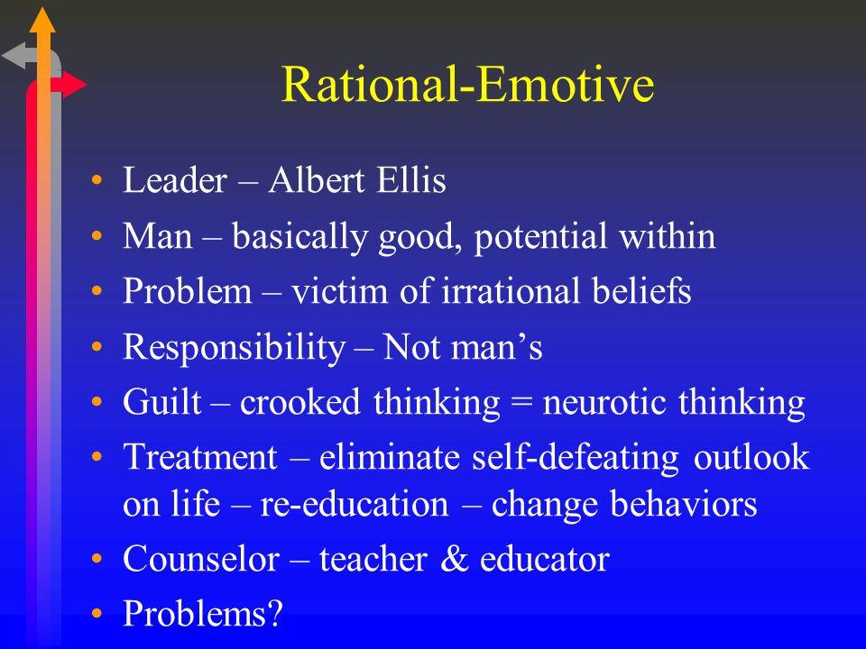 Rational-Emotive Leader – Albert Ellis Man – basically good, potential within Problem – victim of irrational beliefs Responsibility – Not mans Guilt –