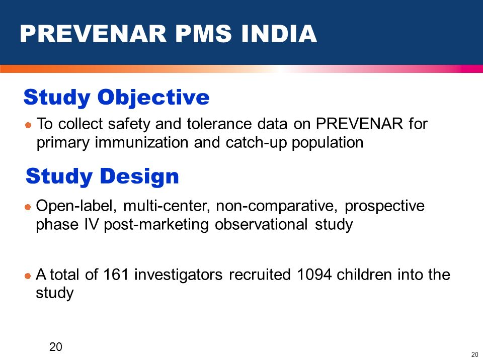 20 Study Objective To collect safety and tolerance data on PREVENAR for primary immunization and catch-up population PREVENAR PMS INDIA Study Design O