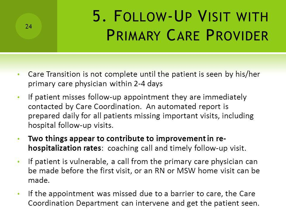 5. F OLLOW -U P V ISIT WITH P RIMARY C ARE P ROVIDER Care Transition is not complete until the patient is seen by his/her primary care physician withi