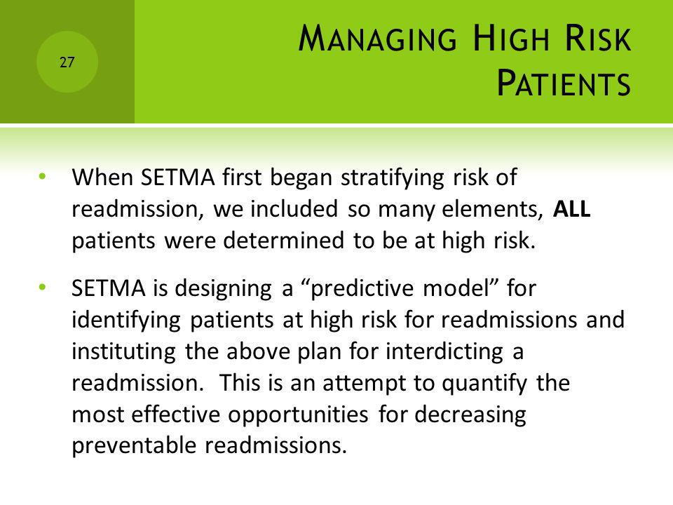 M ANAGING H IGH R ISK P ATIENTS When SETMA first began stratifying risk of readmission, we included so many elements, ALL patients were determined to