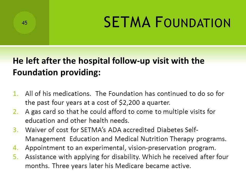 SETMA F OUNDATION He left after the hospital follow-up visit with the Foundation providing: 1.All of his medications. The Foundation has continued to