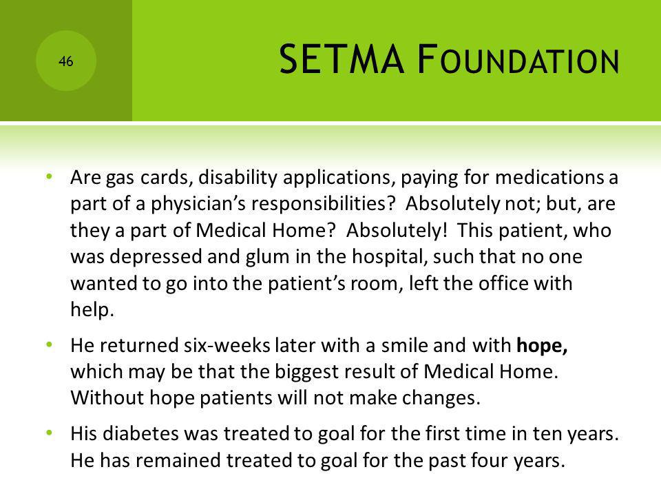 SETMA F OUNDATION Are gas cards, disability applications, paying for medications a part of a physicians responsibilities? Absolutely not; but, are the
