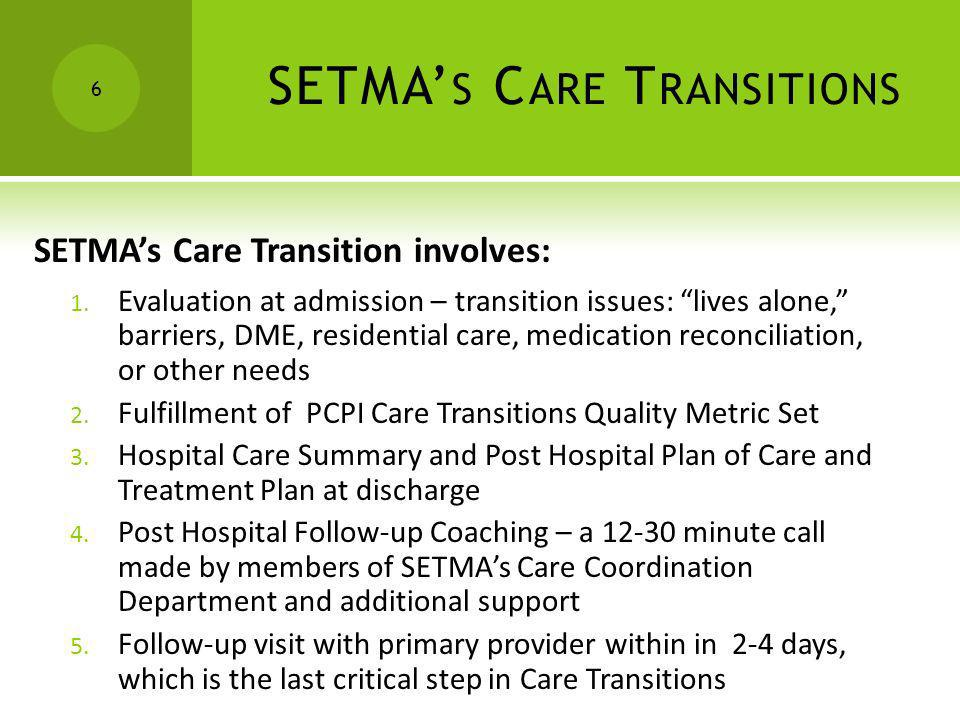 SETMA S C ARE T RANSITIONS SETMAs Care Transition involves: 1. Evaluation at admission – transition issues: lives alone, barriers, DME, residential ca