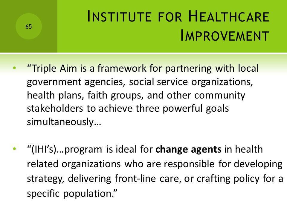 I NSTITUTE FOR H EALTHCARE I MPROVEMENT Triple Aim is a framework for partnering with local government agencies, social service organizations, health