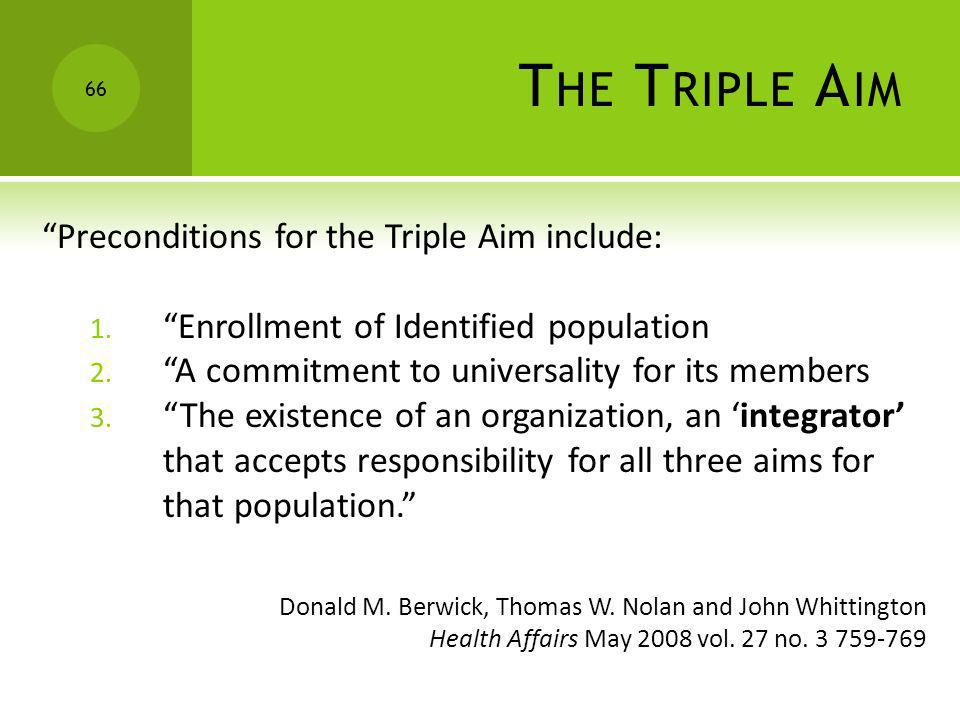 T HE T RIPLE A IM Preconditions for the Triple Aim include: 1. Enrollment of Identified population 2. A commitment to universality for its members 3.