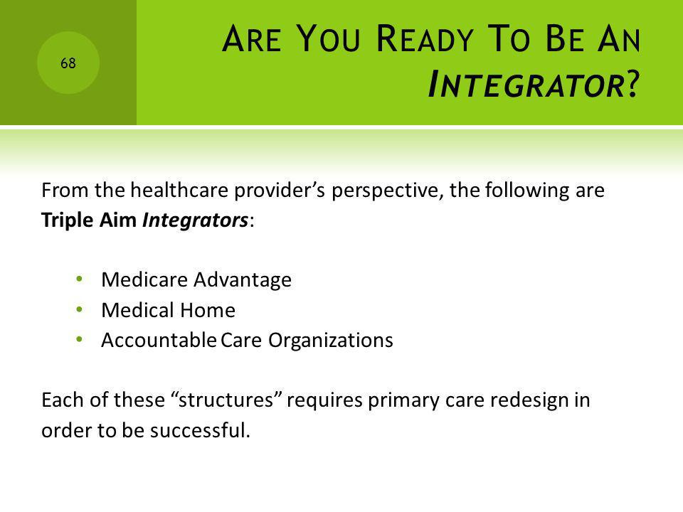 A RE Y OU R EADY T O B E A N I NTEGRATOR ? From the healthcare providers perspective, the following are Triple Aim Integrators: Medicare Advantage Med