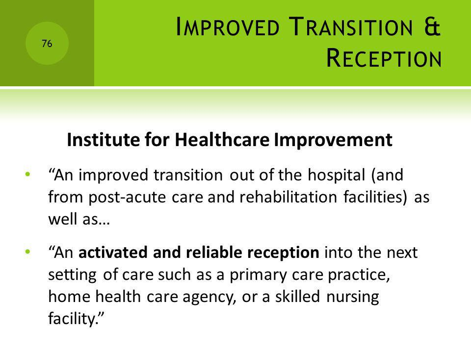 I MPROVED T RANSITION & R ECEPTION Institute for Healthcare Improvement An improved transition out of the hospital (and from post-acute care and rehab