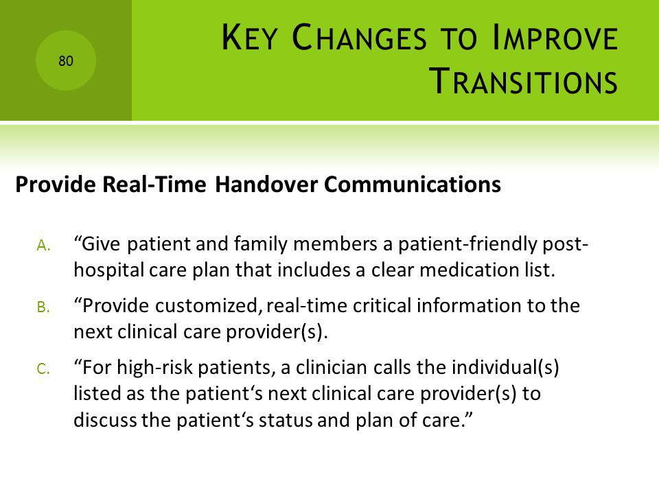 K EY C HANGES TO I MPROVE T RANSITIONS Provide Real-Time Handover Communications A. Give patient and family members a patient-friendly post- hospital