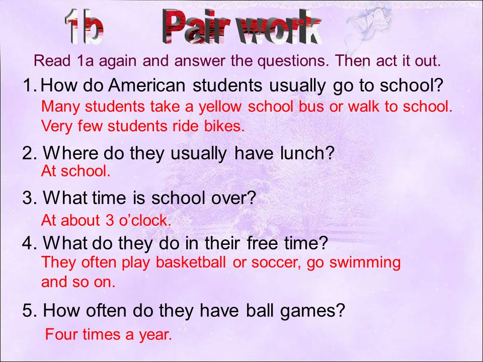1. Where do they have lunch? 2. How often do they have ball games? At school. Four times a year.