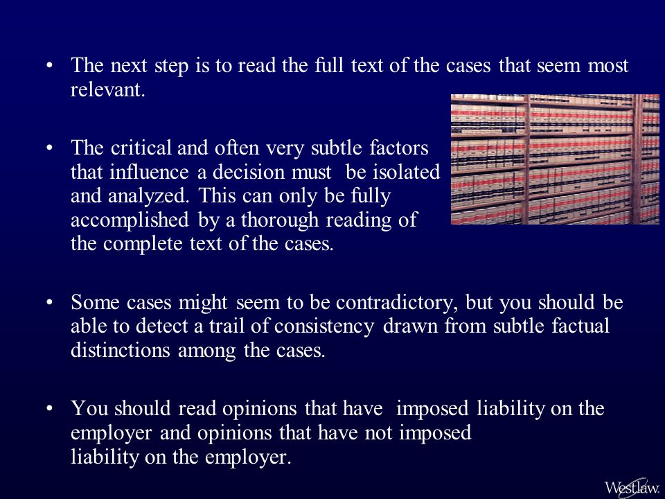 The next step is to read the full text of the cases that seem most relevant. The critical and often very subtle factors that influence a decision must