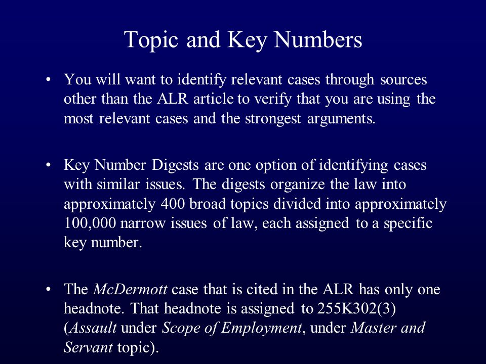 You will want to identify relevant cases through sources other than the ALR article to verify that you are using the most relevant cases and the strongest arguments.