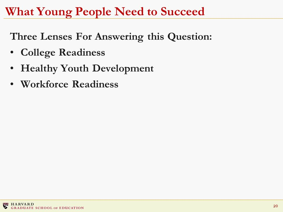 20 What Young People Need to Succeed Three Lenses For Answering this Question: College Readiness Healthy Youth Development Workforce Readiness