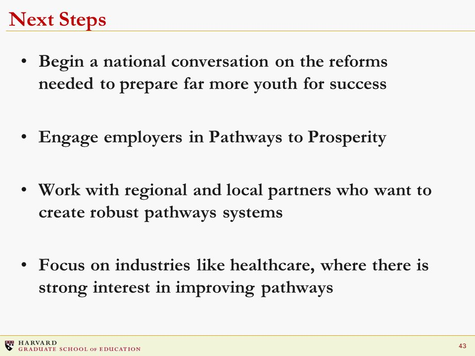 43 Next Steps Begin a national conversation on the reforms needed to prepare far more youth for success Engage employers in Pathways to Prosperity Wor