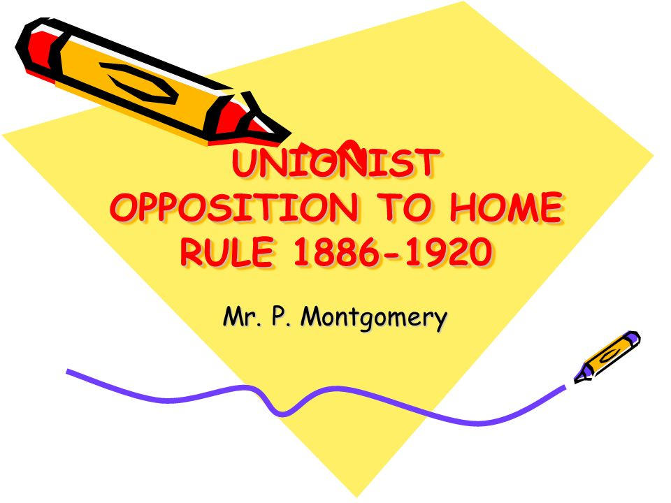 UNIONIST OPPOSITION TO HOME RULE 1886-1920 Mr. P. Montgomery