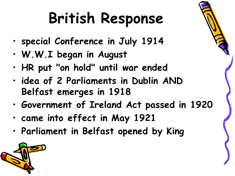 British Response special Conference in July 1914 W.W.I began in August HR put on hold until war ended idea of 2 Parliaments in Dublin AND Belfast emerges in 1918 Government of Ireland Act passed in 1920 came into effect in May 1921 Parliament in Belfast opened by King
