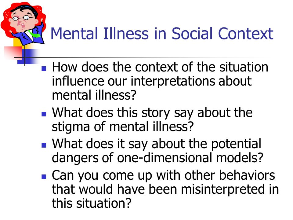 Mental Illness in Social Context How does the context of the situation influence our interpretations about mental illness? What does this story say ab