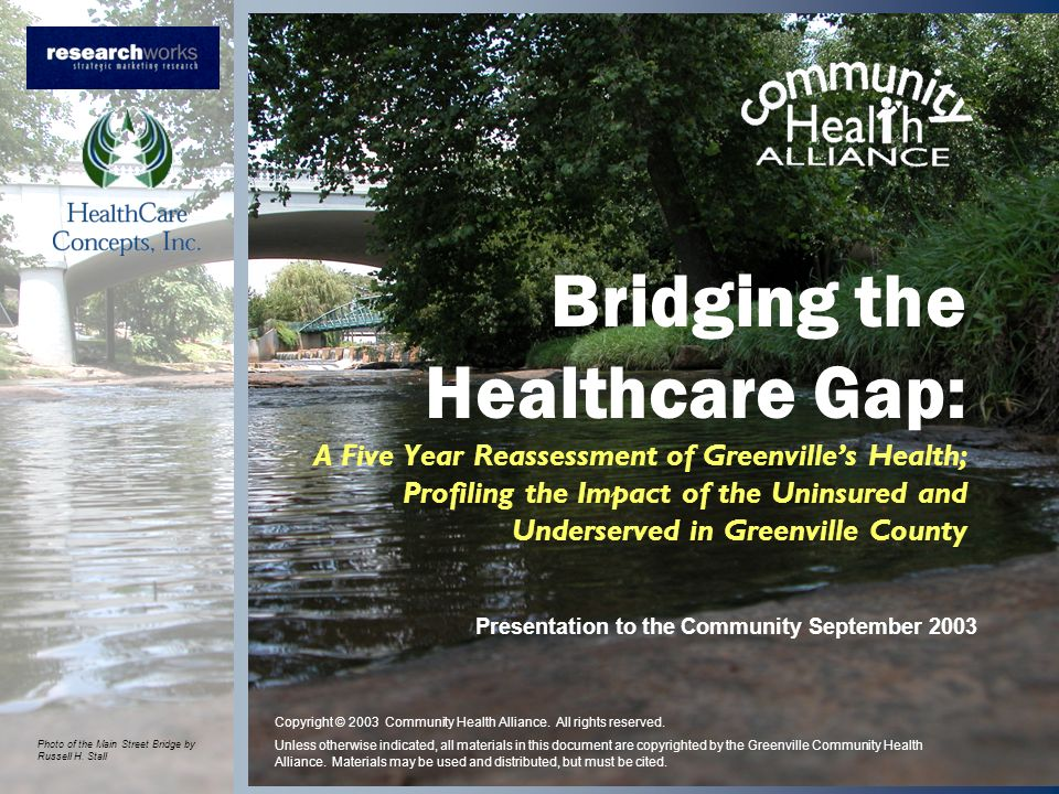 Bridging the Healthcare Gap: A Five Year Reassessment of Greenvilles Health; Profiling the Impact of the Uninsured and Underserved in Greenville County Presentation to the Community September 2003 Copyright © 2003 Community Health Alliance.