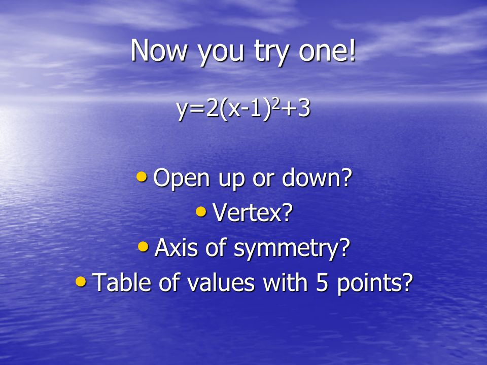 Now you try one! y=2(x-1) 2 +3 Open up or down? Open up or down? Vertex? Vertex? Axis of symmetry? Axis of symmetry? Table of values with 5 points? Ta