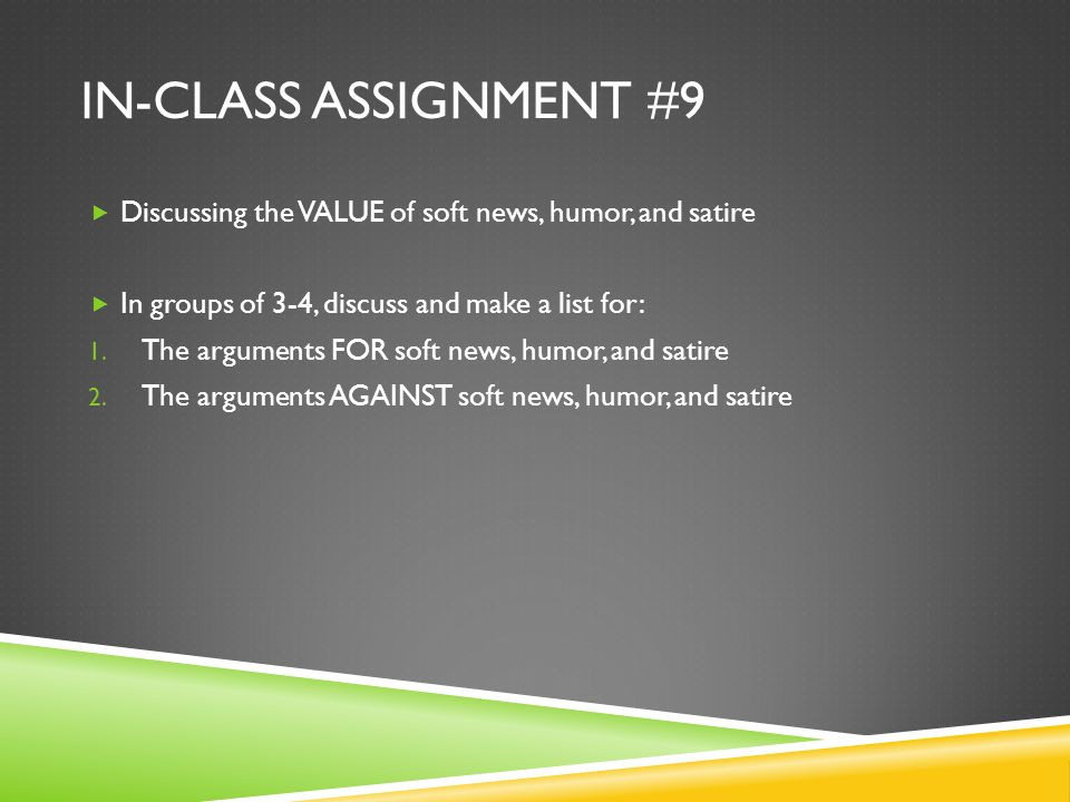 IN-CLASS ASSIGNMENT #9 Discussing the VALUE of soft news, humor, and satire In groups of 3-4, discuss and make a list for: 1.
