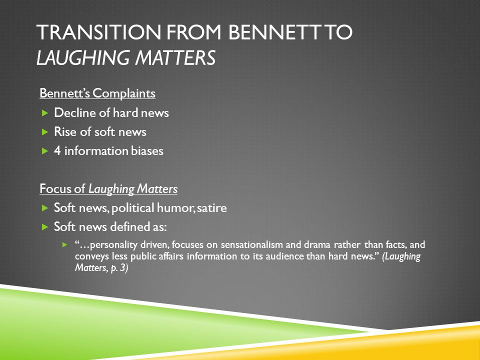 TRANSITION FROM BENNETT TO LAUGHING MATTERS Bennetts Complaints Decline of hard news Rise of soft news 4 information biases Focus of Laughing Matters Soft news, political humor, satire Soft news defined as: …personality driven, focuses on sensationalism and drama rather than facts, and conveys less public affairs information to its audience than hard news.