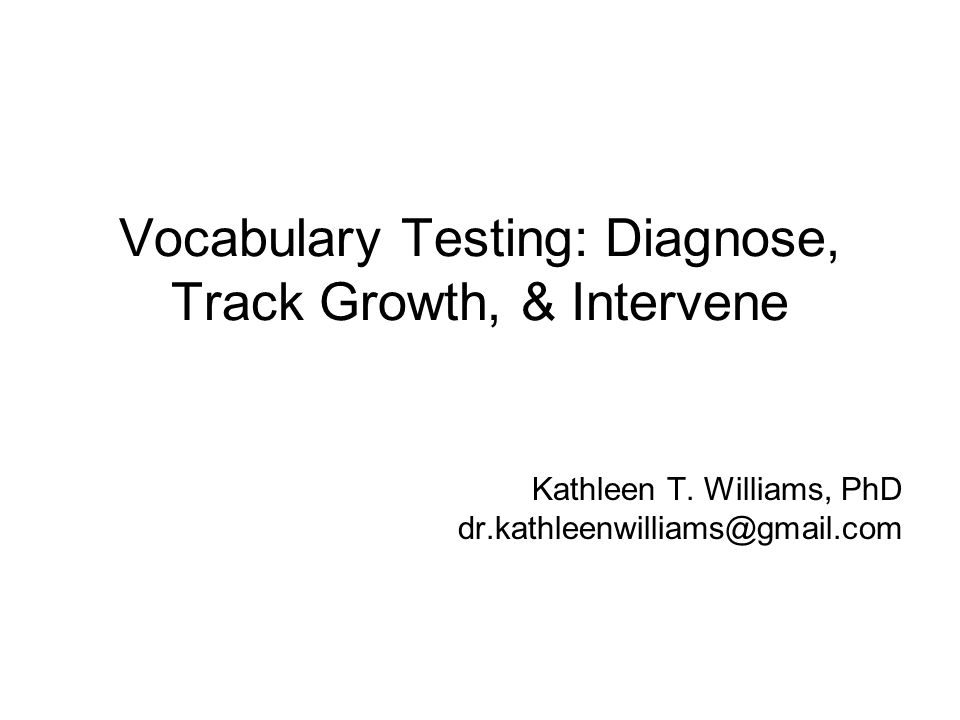 Vocabulary Testing: Diagnose, Track Growth, & Intervene Kathleen T. Williams, PhD dr.kathleenwilliams@gmail.com