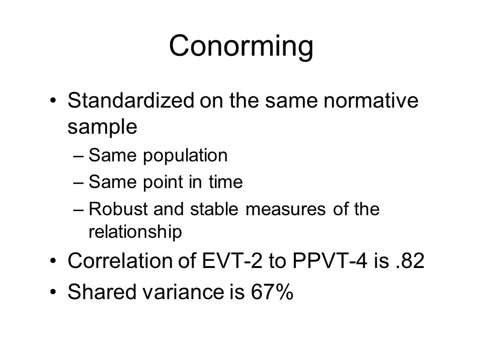 Conorming Standardized on the same normative sample –Same population –Same point in time –Robust and stable measures of the relationship Correlation o