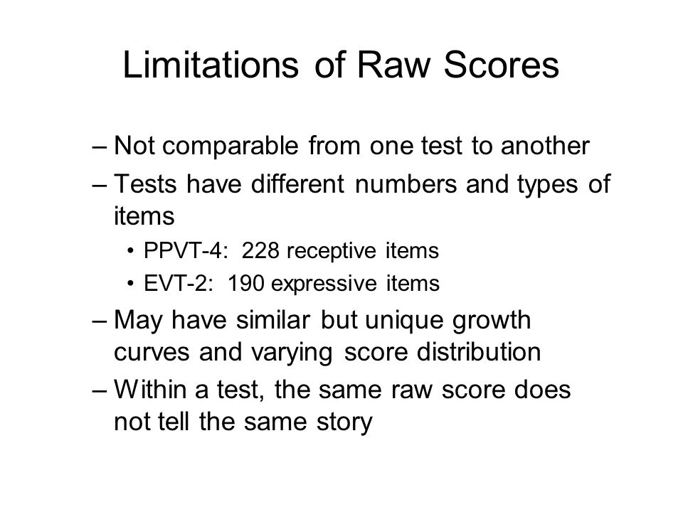 Limitations of Raw Scores –Not comparable from one test to another –Tests have different numbers and types of items PPVT-4: 228 receptive items EVT-2: