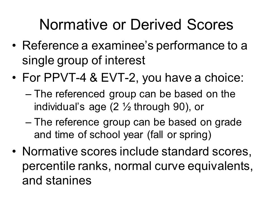 Normative or Derived Scores Reference a examinees performance to a single group of interest For PPVT-4 & EVT-2, you have a choice: –The referenced gro