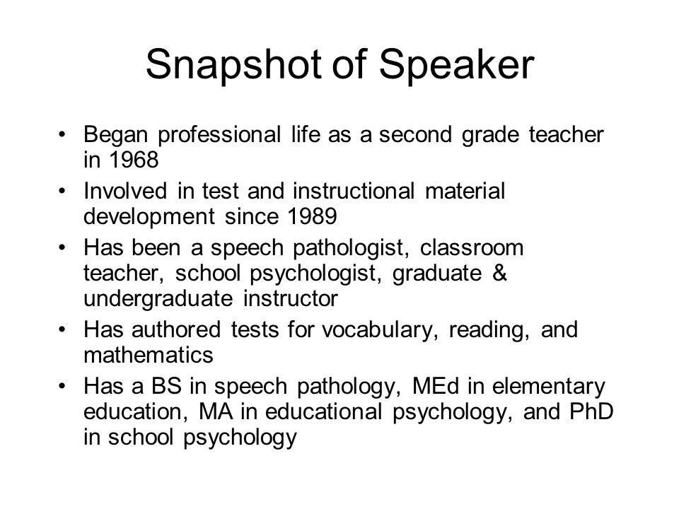 Snapshot of Speaker Began professional life as a second grade teacher in 1968 Involved in test and instructional material development since 1989 Has b