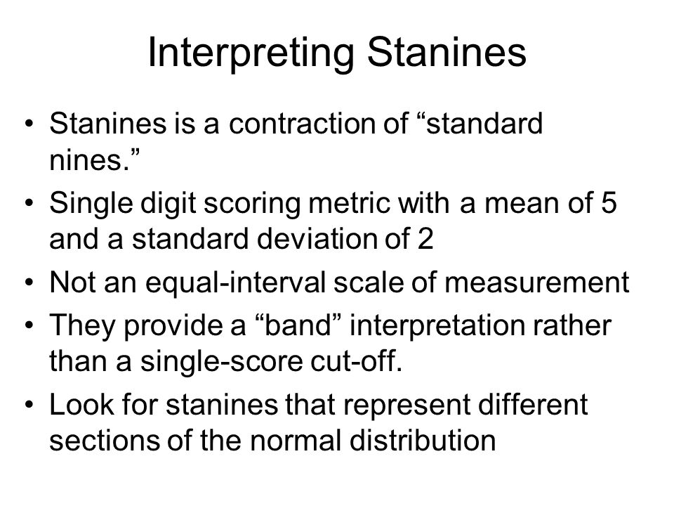Interpreting Stanines Stanines is a contraction of standard nines. Single digit scoring metric with a mean of 5 and a standard deviation of 2 Not an e