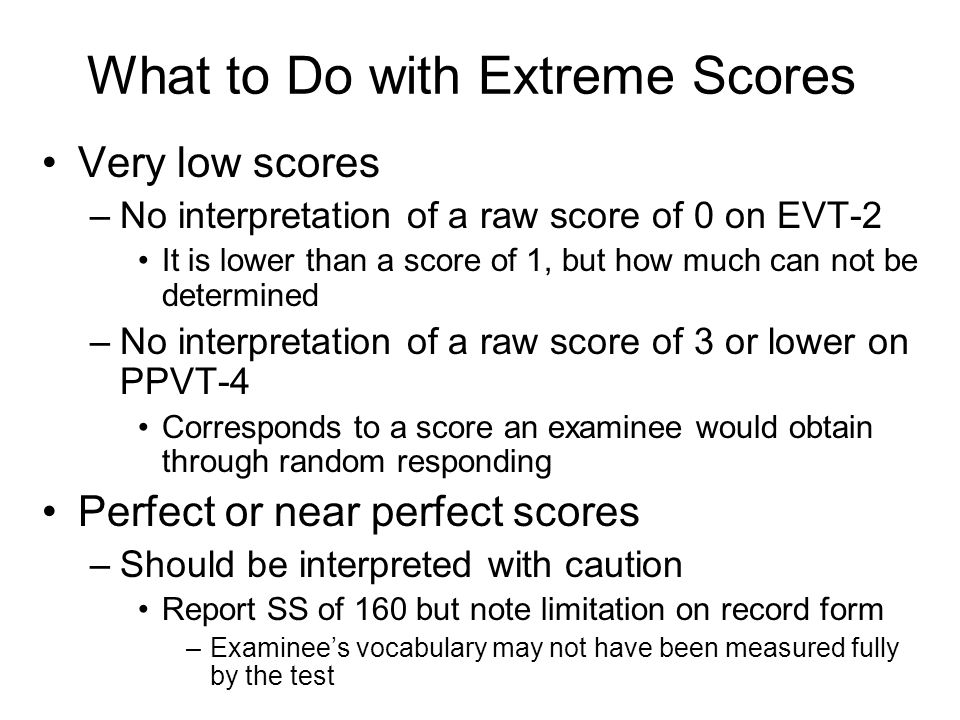 What to Do with Extreme Scores Very low scores –No interpretation of a raw score of 0 on EVT-2 It is lower than a score of 1, but how much can not be