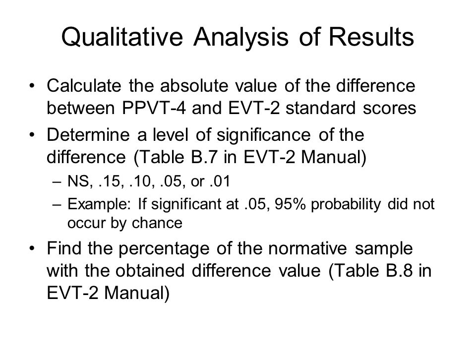 Qualitative Analysis of Results Calculate the absolute value of the difference between PPVT-4 and EVT-2 standard scores Determine a level of significa