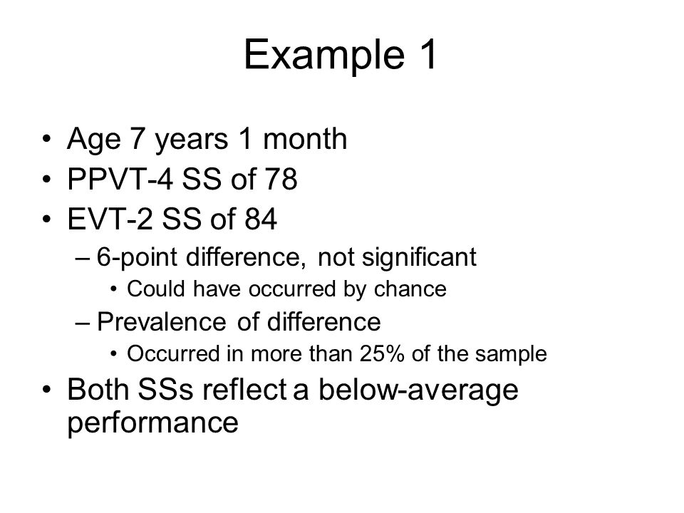 Example 1 Age 7 years 1 month PPVT-4 SS of 78 EVT-2 SS of 84 –6-point difference, not significant Could have occurred by chance –Prevalence of differe