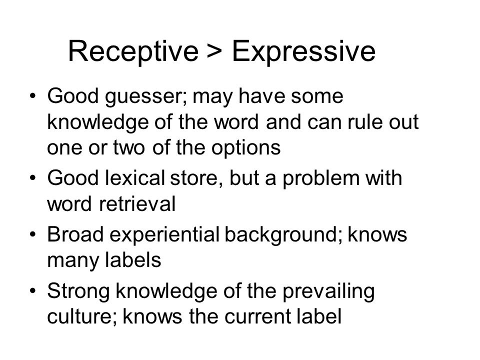 Receptive > Expressive Good guesser; may have some knowledge of the word and can rule out one or two of the options Good lexical store, but a problem