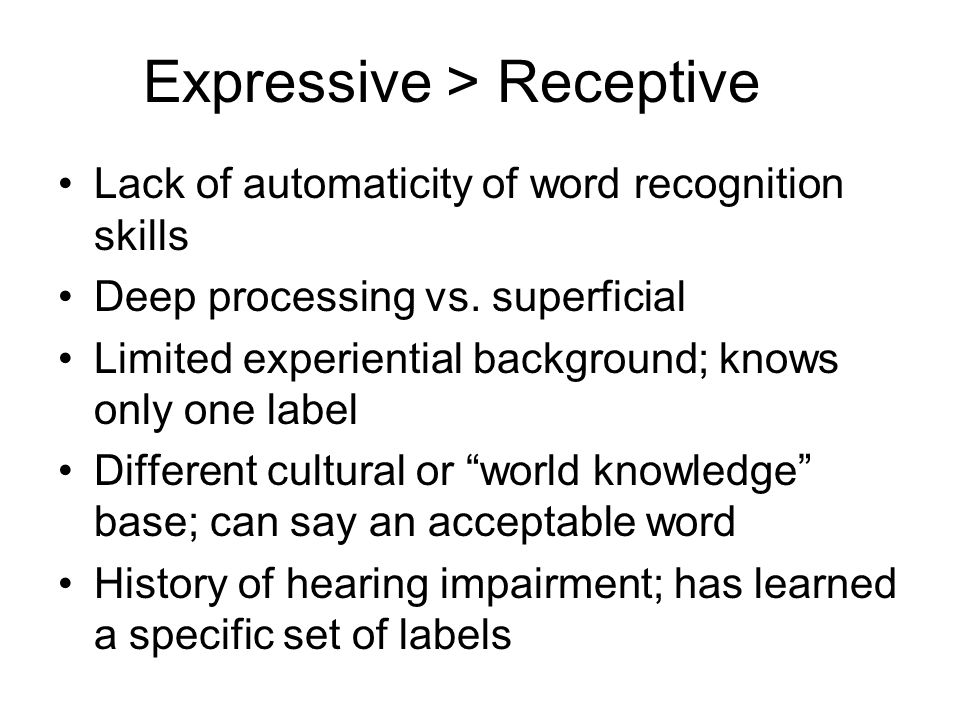 Expressive > Receptive Lack of automaticity of word recognition skills Deep processing vs. superficial Limited experiential background; knows only one