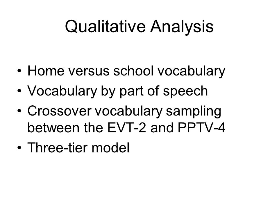 Qualitative Analysis Home versus school vocabulary Vocabulary by part of speech Crossover vocabulary sampling between the EVT-2 and PPTV-4 Three-tier