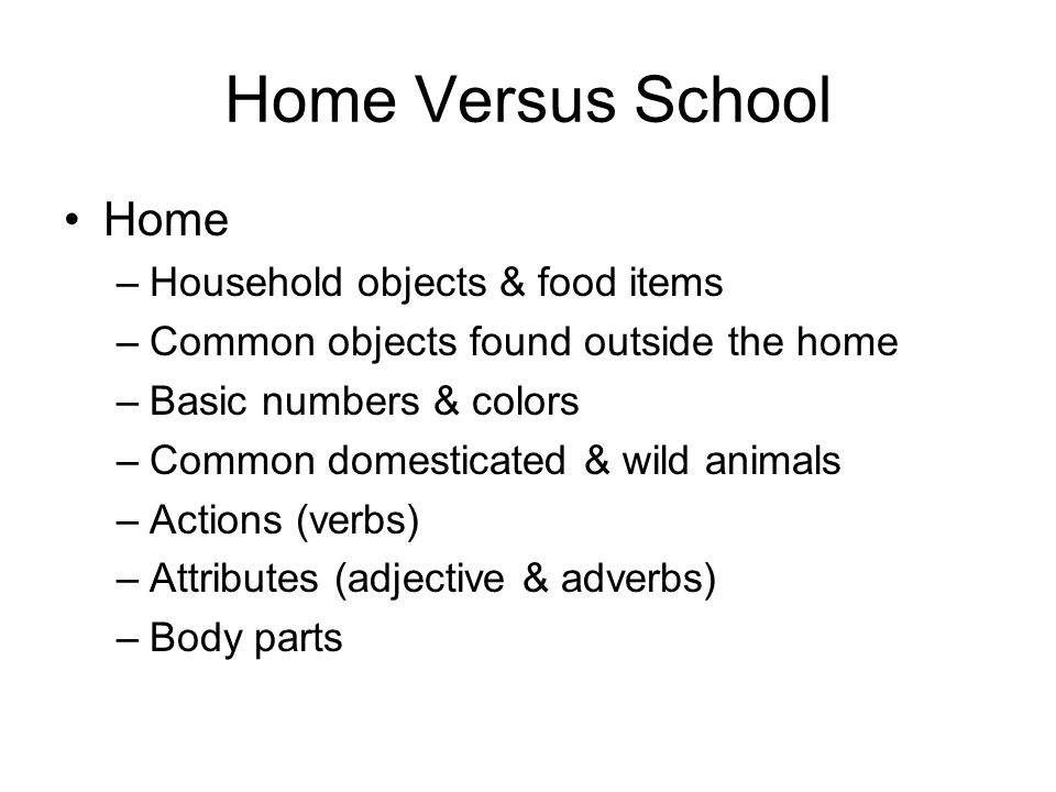 Home Versus School Home –Household objects & food items –Common objects found outside the home –Basic numbers & colors –Common domesticated & wild ani