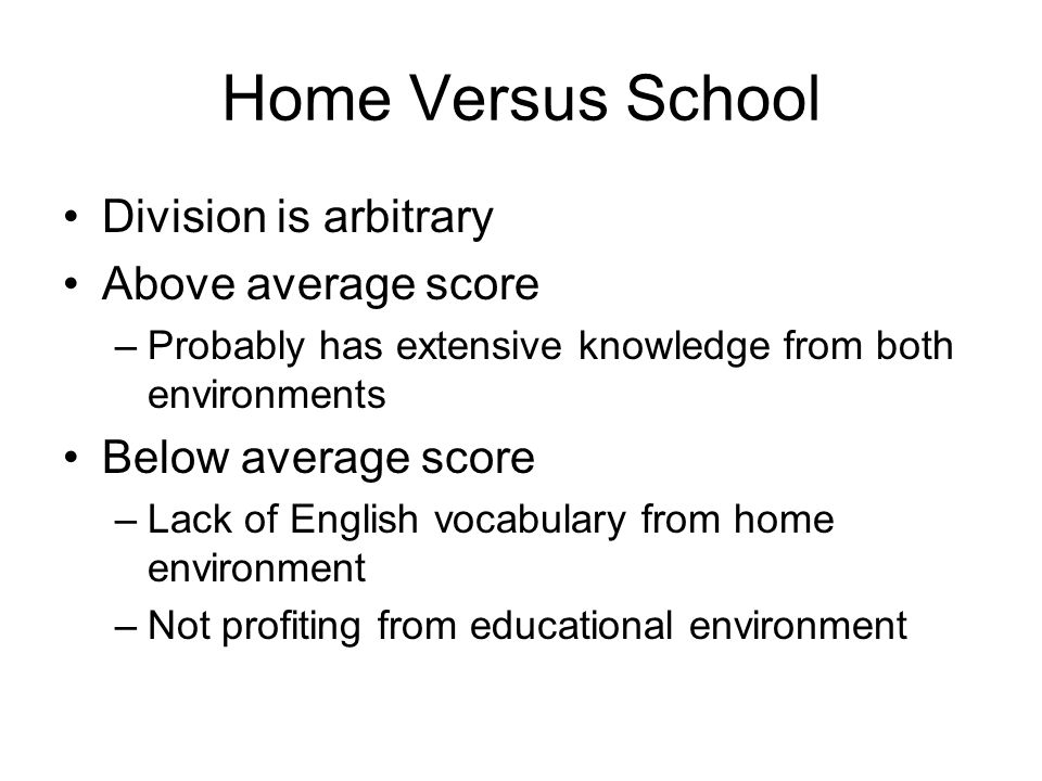 Home Versus School Division is arbitrary Above average score –Probably has extensive knowledge from both environments Below average score –Lack of Eng