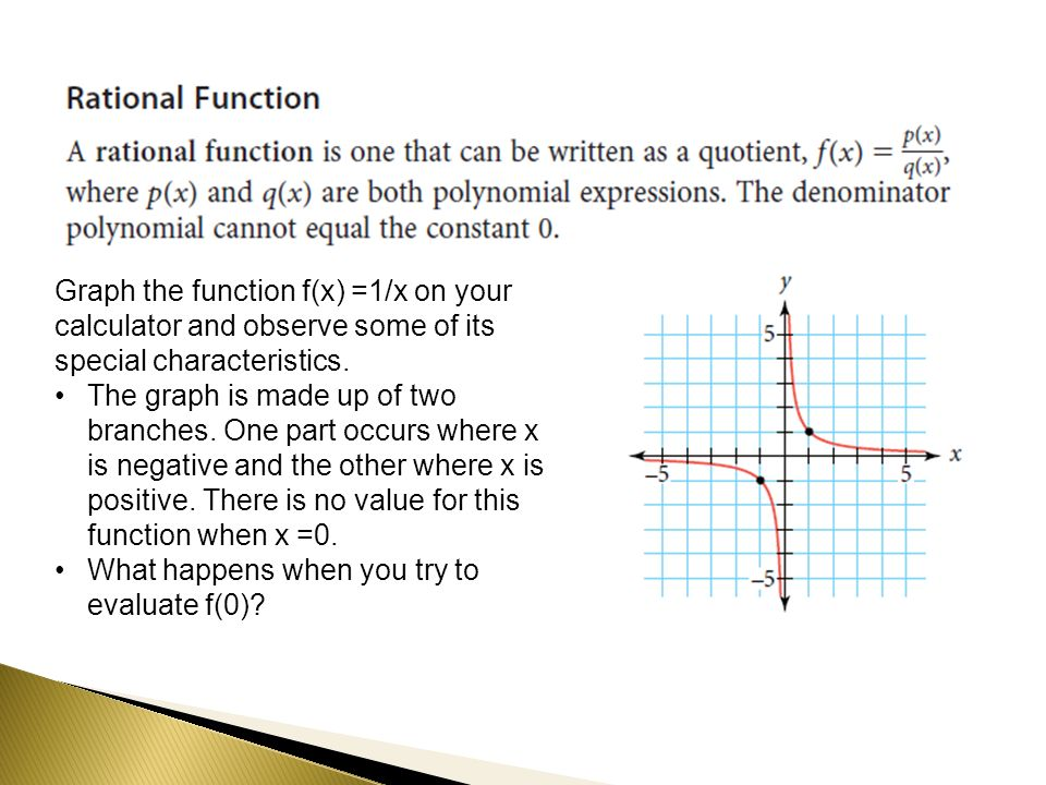 Graph the function f(x) =1/x on your calculator and observe some of its special characteristics. The graph is made up of two branches. One part occurs