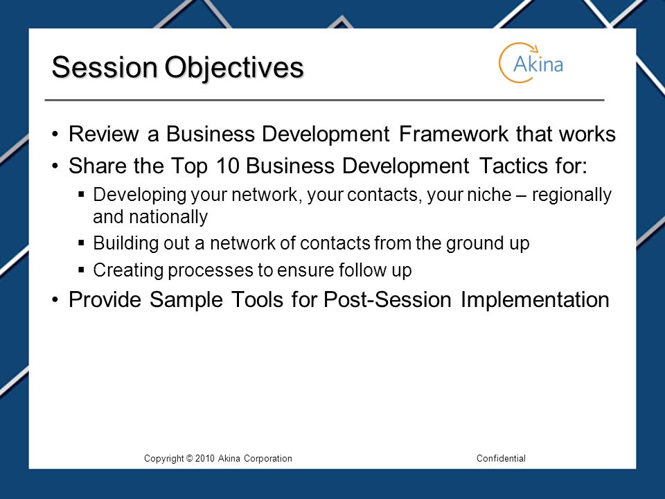 Session Objectives Review a Business Development Framework that works Share the Top 10 Business Development Tactics for: Developing your network, your contacts, your niche – regionally and nationally Building out a network of contacts from the ground up Creating processes to ensure follow up Provide Sample Tools for Post-Session Implementation Copyright © 2010 Akina CorporationConfidential