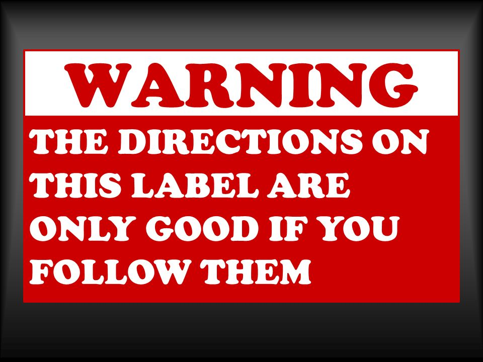 WARNING THE DIRECTIONS ON THIS LABEL ARE ONLY GOOD IF YOU FOLLOW THEM