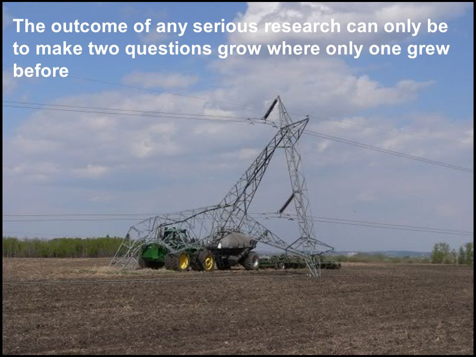 The outcome of any serious research can only be to make two questions grow where only one grew before