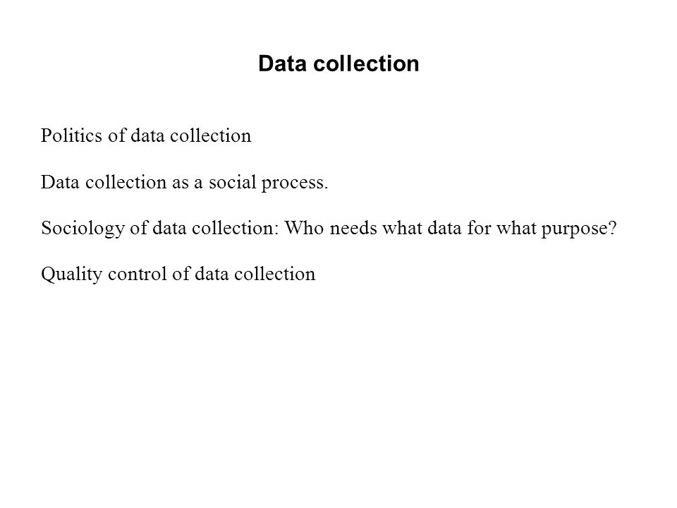 Data collection Politics of data collection Data collection as a social process. Sociology of data collection: Who needs what data for what purpose? Q