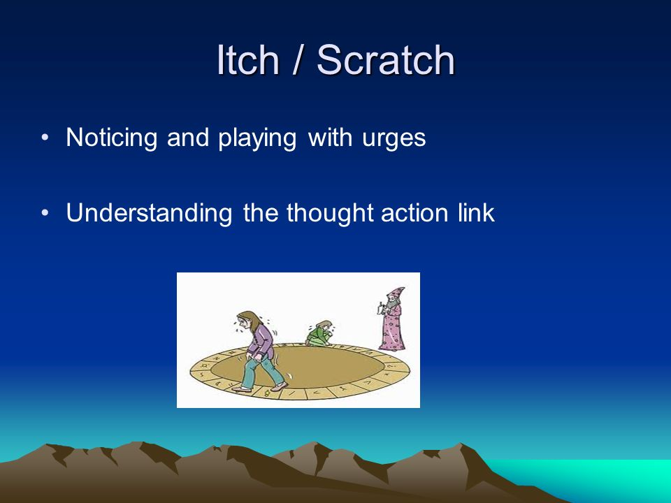 Itch / Scratch Noticing and playing with urges Understanding the thought action link