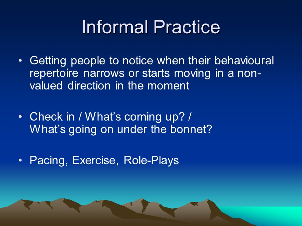 Informal Practice Getting people to notice when their behavioural repertoire narrows or starts moving in a non- valued direction in the moment Check i