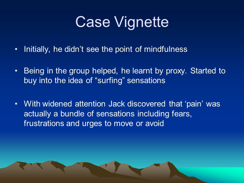 Case Vignette Initially, he didnt see the point of mindfulness Being in the group helped, he learnt by proxy. Started to buy into the idea of surfing